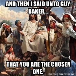 storytime jesus - And then I said unto Guy Baker...  That you are the chosen one.