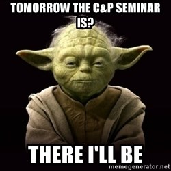 ProYodaAdvice - Tomorrow the C&P Seminar is? There I'll be