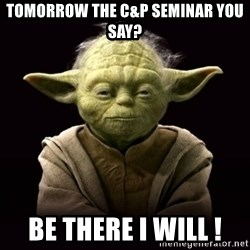 ProYodaAdvice - Tomorrow the C&P Seminar you say? Be there I will !