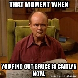 Red Forman - that moment when you find out Bruce is Caitlyn now.