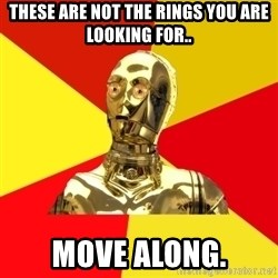 C3PO - These are not the rings you are looking for.. Move along.