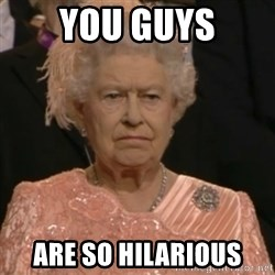 Queen Elizabeth Is Not Impressed  - you guys are so hilarious