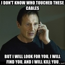 I will Find You Meme - I don't know who touched these cables but i will look for you, i will find you, and i will kill you