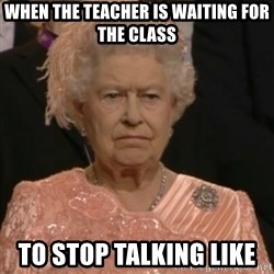 Queen Elizabeth Is Not Impressed  - when the teacher is waiting for the class  to stop talking like