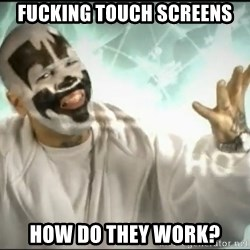 Insane Clown Posse - FUCKING TOUCH SCREENS HOW DO THEY WORK?