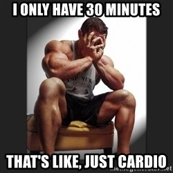 gym problems - I only have 30 minutes that's like, just cardio