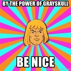 He-Man - By the power of grayskull be nice