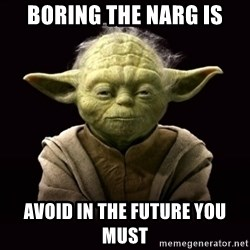 ProYodaAdvice - BORING THE NARG IS AVOID IN THE FUTURE YOU MUST
