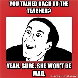 Sarcastic Meme - You talked back to the teacher? Yeah. Sure. She won't be mad.