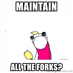 sad do all the things - maintain all the forks?