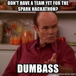 Red Forman - Don't have a team yet for the spark hackathon? Dumbass