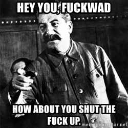 Joseph Stalin - Hey you, fuckwad How about you shut the fuck up.