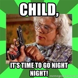 Madea - Child, It's time to go night night!