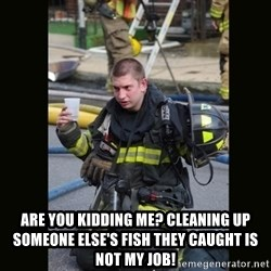 Furious Firefighter -  ARE YOU KIDDING ME? CLEANING UP SOMEONE ELSE'S FISH THEY CAUGHT IS NOT MY JOB!