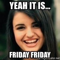 Friday Derp - Yeah it is... friday friday