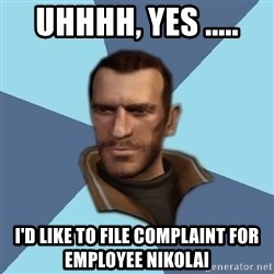 Niko - Uhhhh, yes ..... I'd like to file complaint for employee Nikolai