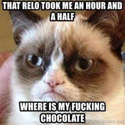 Angry Cat Meme - That relo took me an hour and a half Where is my fucking chocolate