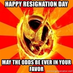 Typical fan of the hunger games - HAPPY RESIGNATION DAY MAY THE ODDS BE EVER IN YOUR FAVOR