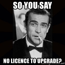 james bond - So you say no licence to upgrade?