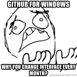 WHY SUFFERING GUY - github for windows why you change interface every month?