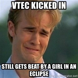 Crying Dawson - VTEC KICKED IN STILL GETS BEAT BY A GIRL IN AN ECLIPSE