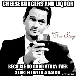 True Story Barney Staison - Cheeseburgers and liquor Because no good story ever started with a salad.