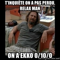 The Dude - T'inquiète on a pas perdu, relax man On a Ekko 0/10/0