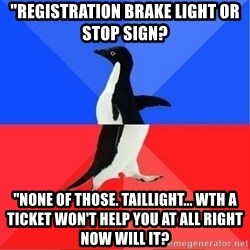 """Socially Awkward to Awesome Penguin - """"Registration brake light or stop sign?  """"None of those. Taillight... WTH a ticket won't help you at all right now will it?"""