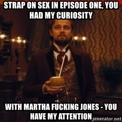 you had my curiosity dicaprio - Strap on Sex in episode One, you had my curiosity with MARTHA FUCKING JONES - You have my attention