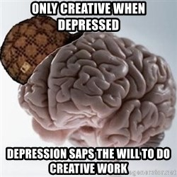Scumbag Brain - only creative when depressed depression saps the will to do creative work