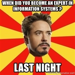 Leave it to Iron Man - When did you become an expert in Information Systems ? Last Night