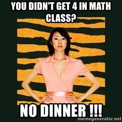Tiger Mom - you didn't get 4 in math class? No dinner !!!