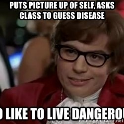 I too like to live dangerously - Puts picture up of self, asks class to guess disease