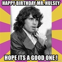Jim Morrison - HAPPY BIRTHDAY MR. HULSEY HOPE ITS A GOOD ONE !
