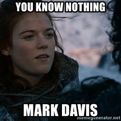 Ygritte knows more than you - You Know nothing Mark Davis