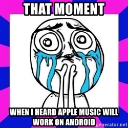 tears of joy dude - That Moment When I heard apple music will work on android