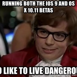 I too like to live dangerously - RUNNING both the ios 9 and os x 10.11 betas