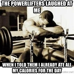 Sad Bodybuilder - the powerlifters laughed at me when i told them i already ate all my calories for the day