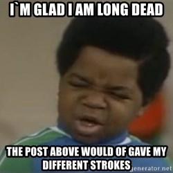 Gary Coleman II - I`m glad I am long Dead The post above would of gave my different strokes