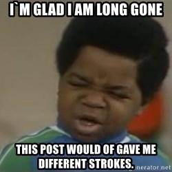 Gary Coleman II - I`m glad I am long gone This post would of gave me different strokes.