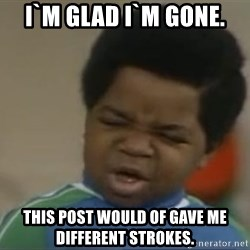Gary Coleman II - I`m glad I`m gone. This post would of gave me different strokes.