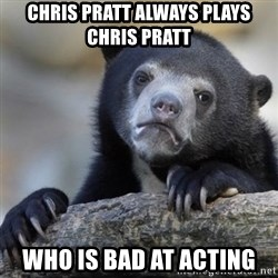 Confessions Bear - Chris Pratt always plays Chris Pratt who is bad at acting