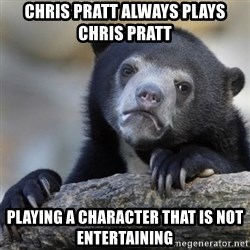 Confessions Bear - Chris Pratt always plays Chris Pratt playing a character that is not entertaining