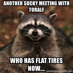 evil raccoon - ANOTHER SUCKY MEETING WITH TORALF WHO HAS FLAT TIRES NOW....