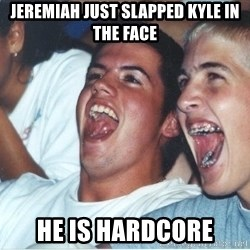 Immature high school kids - Jeremiah just slapped kyle in the face he is hardcore