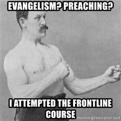 Overly Manly Man, man - Evangelism? Preaching? I attempted the Frontline Course