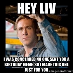 Confused Ryan Gosling - HEY LIV I was concerned no one sent you a birthday meme, so I made this one just for you