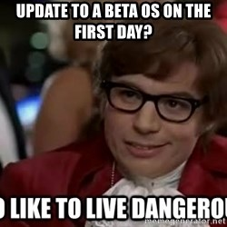 I too like to live dangerously - Update to a beta OS on the first day?