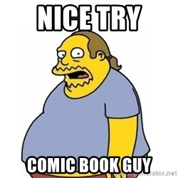 Comic Book Guy Worst Ever - nice try  comic book guy