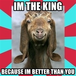 Gloating Goat - im the king because im better than you